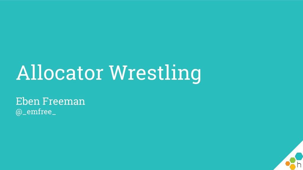 Allocator Wrestling Eben Freeman @_emfree_
