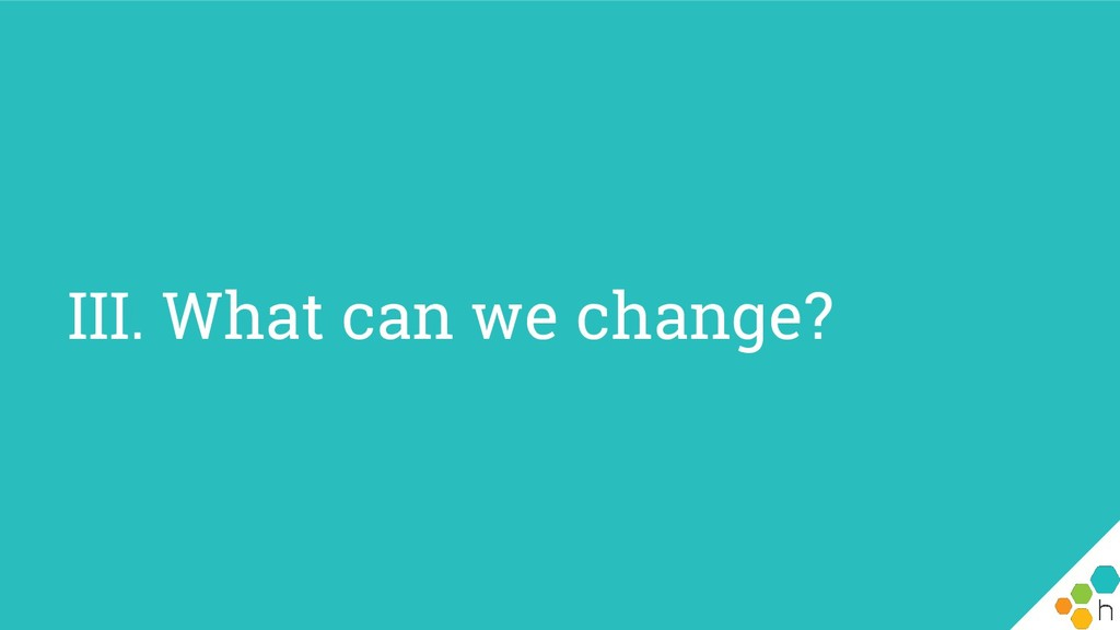 III. What can we change?
