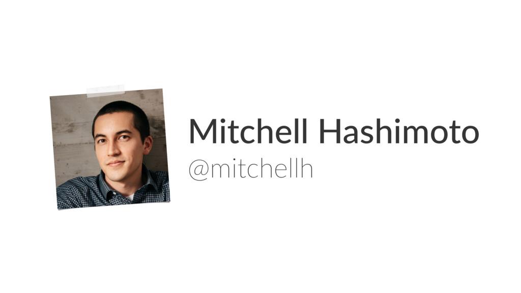 Mitchell Hashimoto @mitchellh
