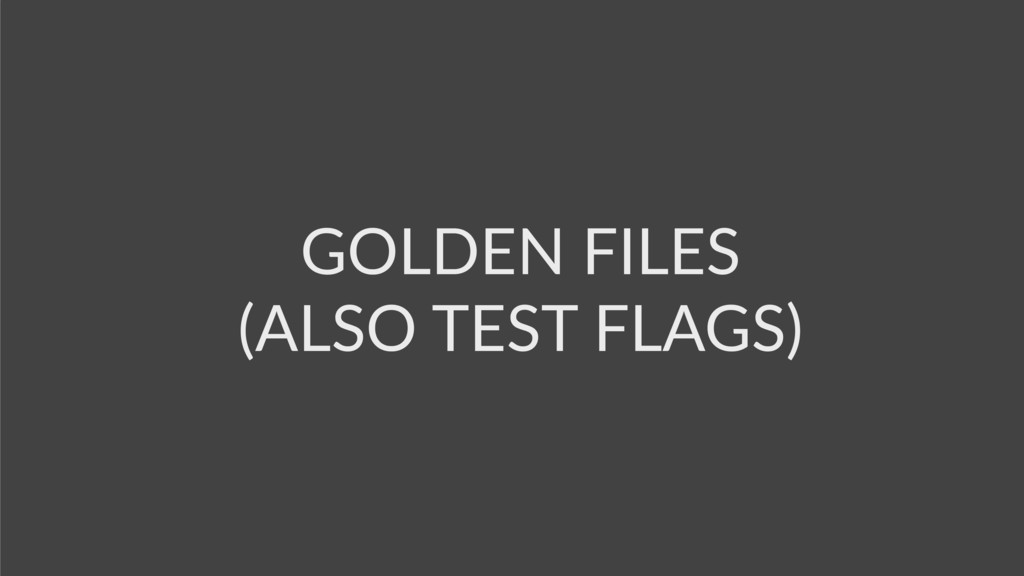 GOLDEN FILES (ALSO TEST FLAGS)