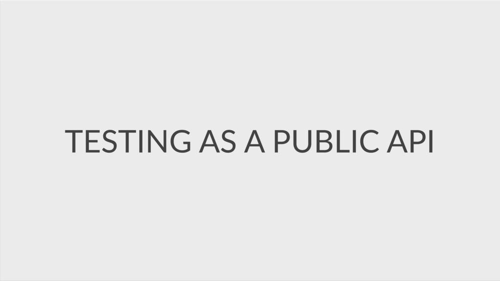 TESTING AS A PUBLIC API