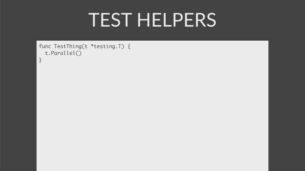 TEST HELPERS func TestThing(t *testing.T) { t.P...