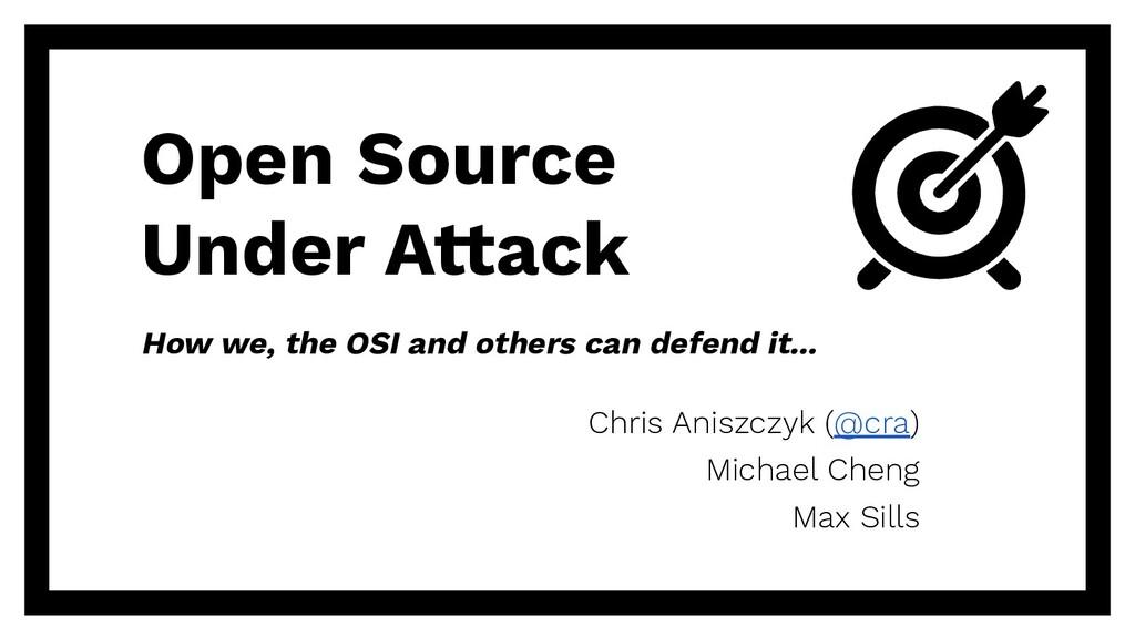 Open Source Under Attack Chris Aniszczyk (@cra)...