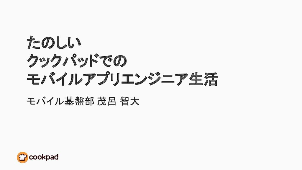 たのしい クックパッドでの モバイルアプリエンジニア生活 モバイル基盤部 茂呂 智大