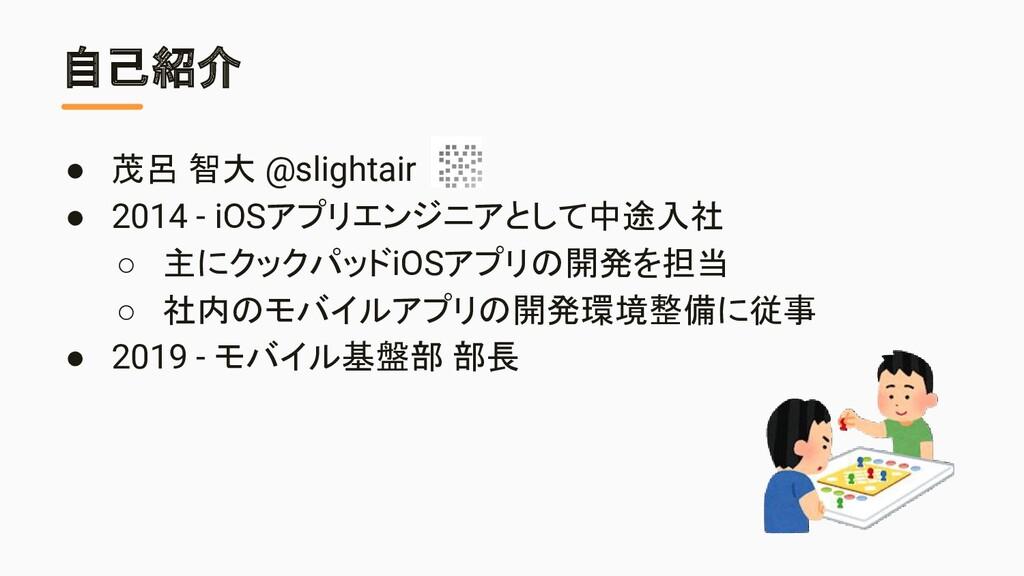 自己紹介 ● 茂呂 智大 @slightair ● 2014 - iOSアプリエンジニアとして...