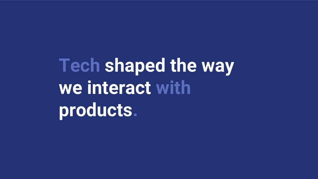 Tech shaped the way we interact with products.