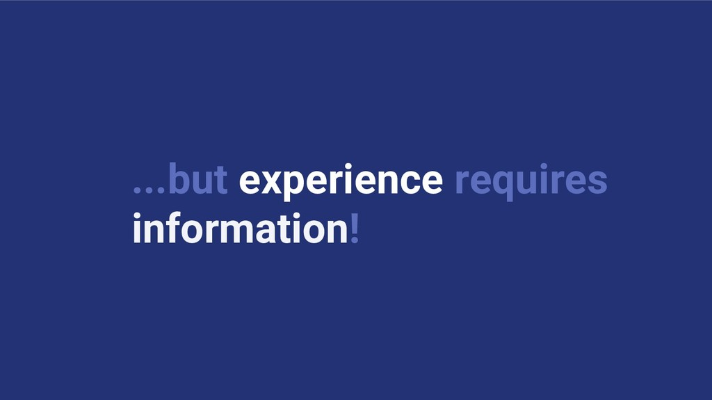 ...but experience requires information!