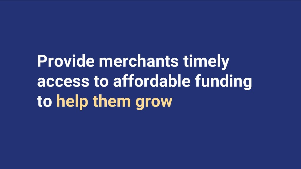 Provide merchants timely access to affordable f...