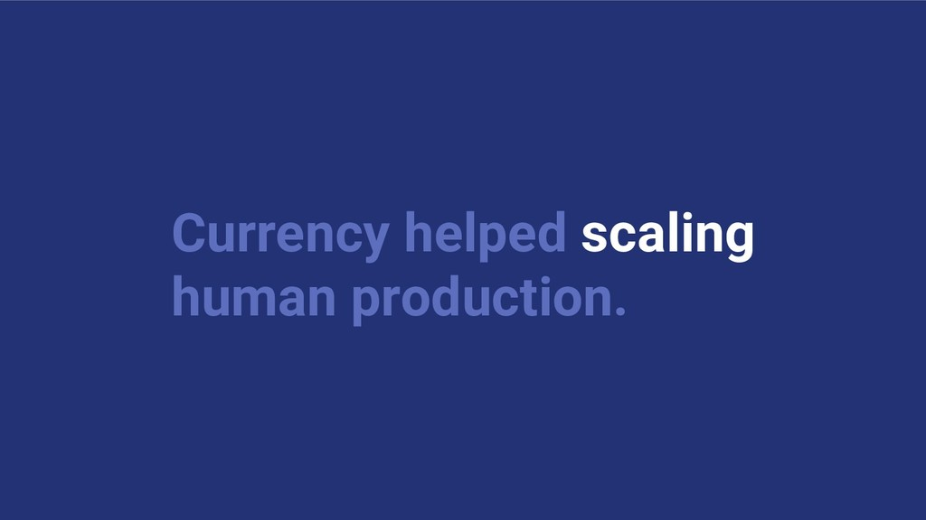 Currency helped scaling human production.