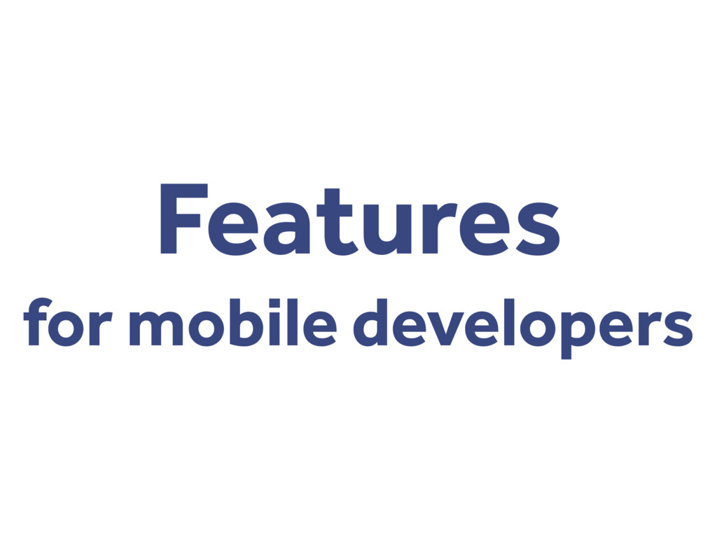 Features for mobile developers