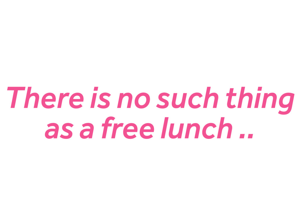 There is no such thing as a free lunch ..
