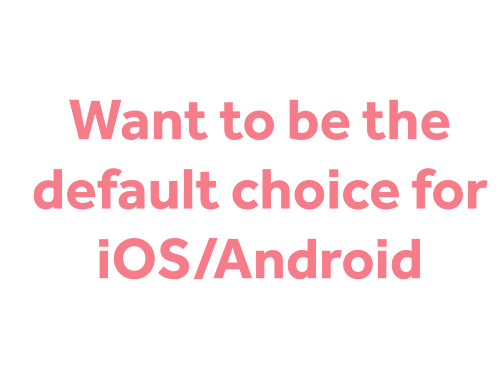 Want to be the default choice for iOS/Android