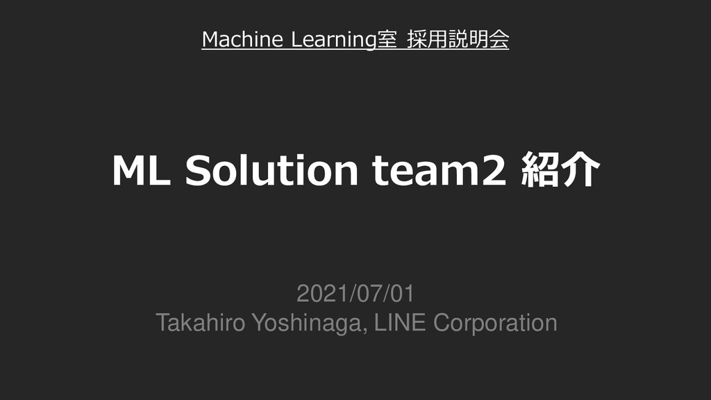 ML Solution team2 紹介 2021/07/01 Takahiro Yoshin...
