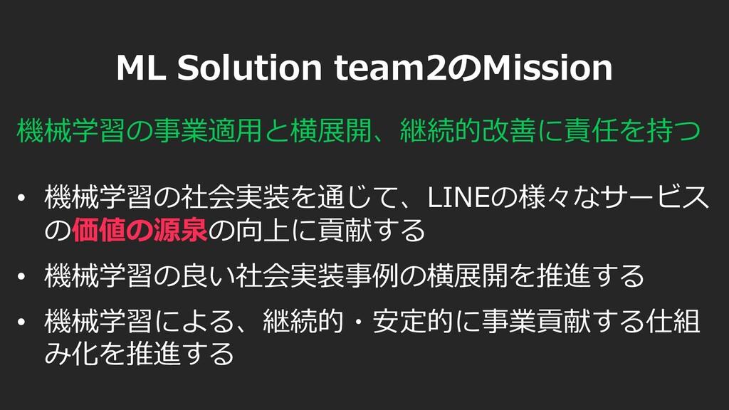 ML Solution team2のMission • 機械学習の社会実装を通じて、LINEの...