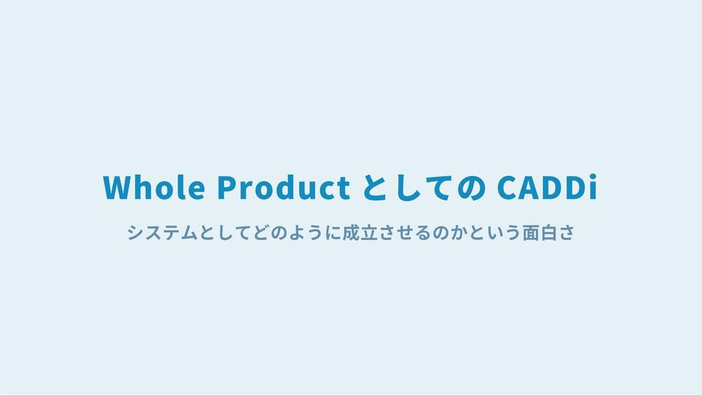 システムとしてどのように成立させるのかという面白さ Whole Product としての CA...