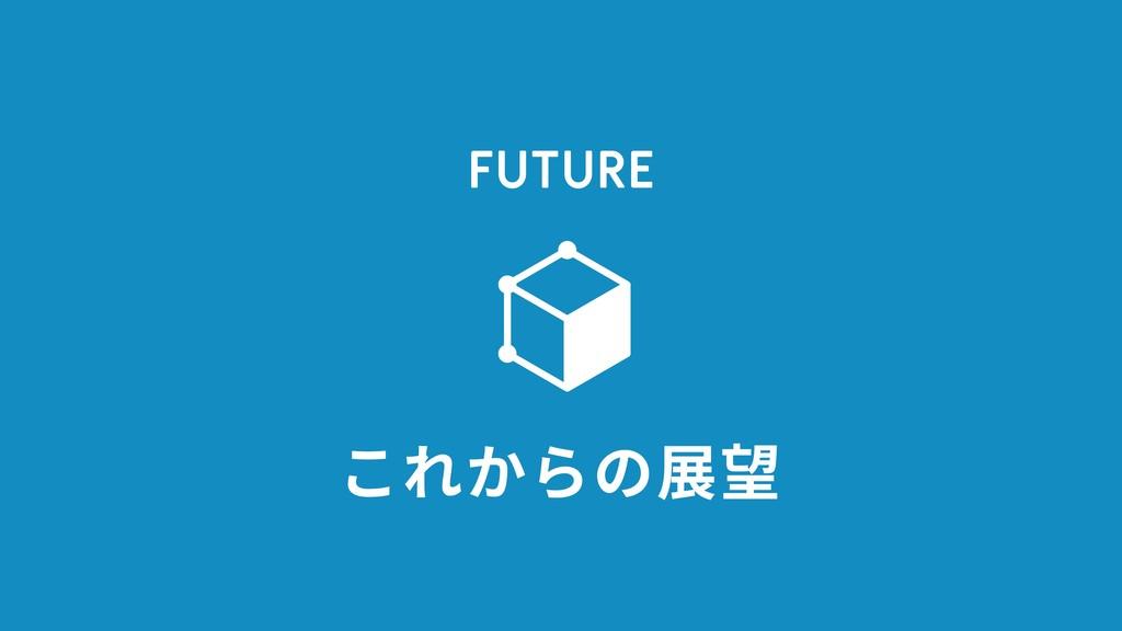 FUTURE これからの展望