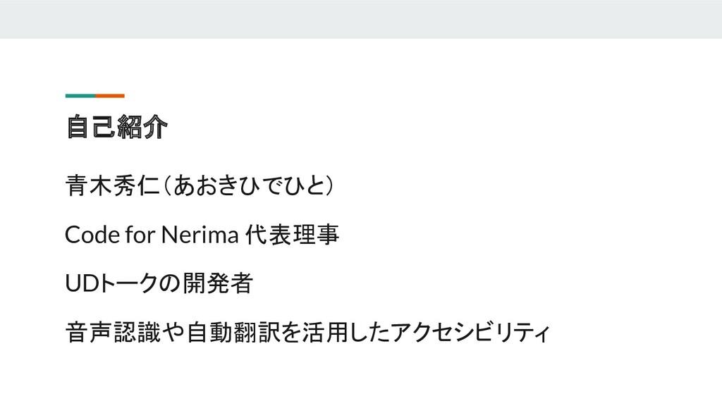 自己紹介 青木秀仁(あおきひでひと) Code for Nerima 代表理事 UDトークの開...
