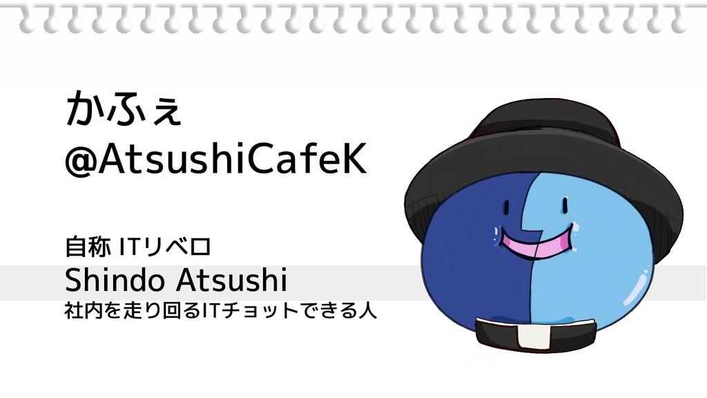 かふぇ @AtsushiCafeK 自称 ITリベロ Shindo Atsushi 社内を走り...