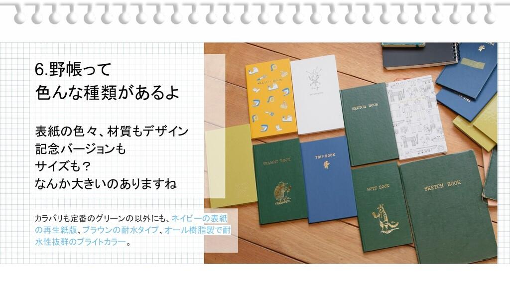 6.野帳って 色んな種類があるよ 表紙の色々、材質もデザイン 記念バージョンも サイズも? な...