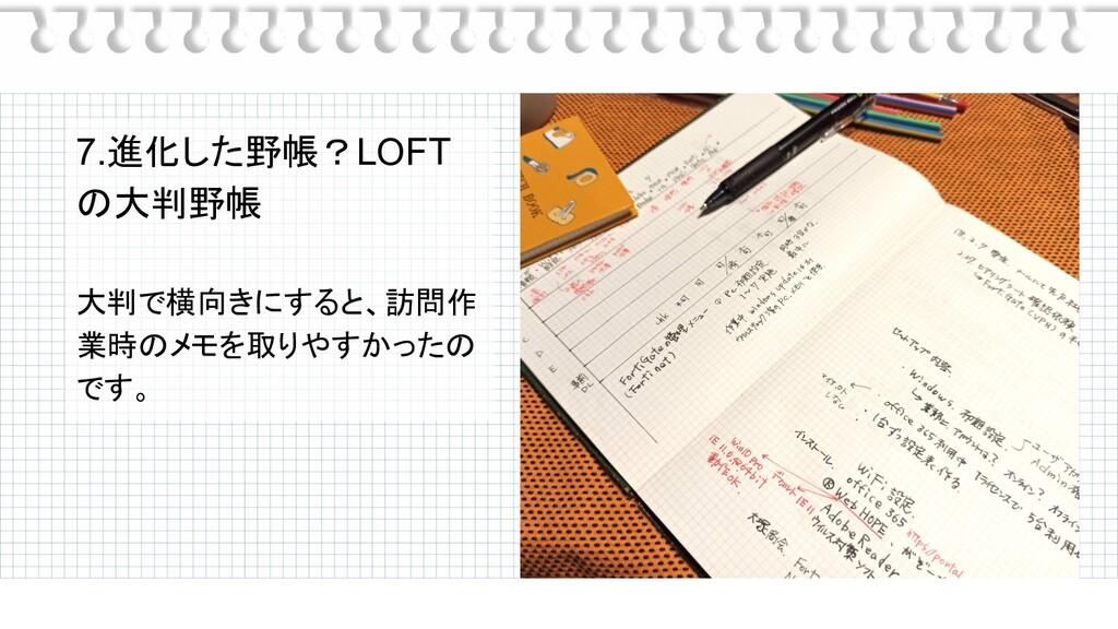 7.進化した野帳?LOFT の大判野帳 大判で横向きにすると、訪問作 業時のメモを取りやすかっ...