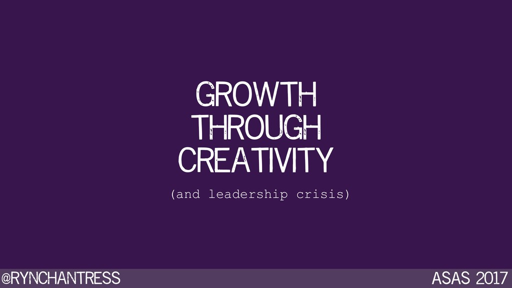@rynchantress ASAS 2017 growth through creativi...