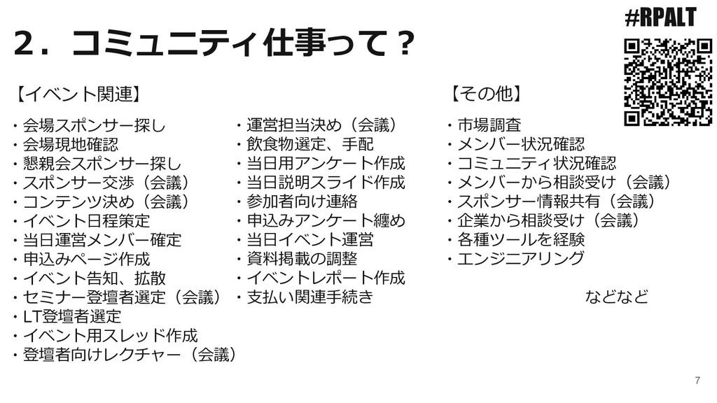 7 2.コミュニティ仕事って? #RPALT ・会場スポンサー探し ・会場現地確認 ・懇親会ス...