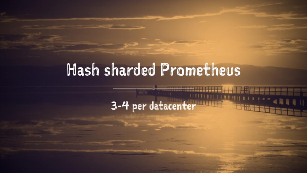 Hash sharded Prometheus 3-4 per datacenter