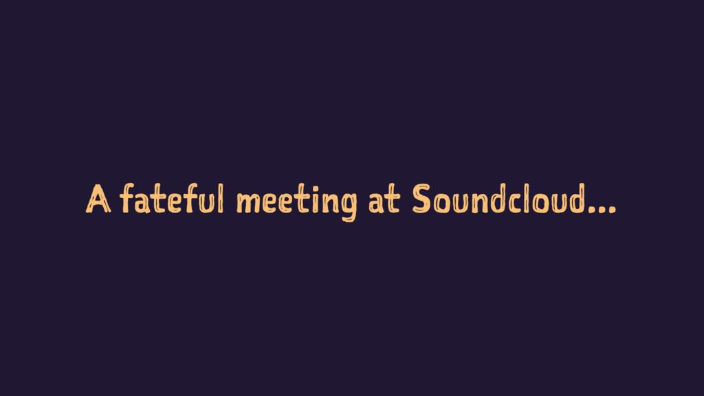 A fateful meeting at Soundcloud...