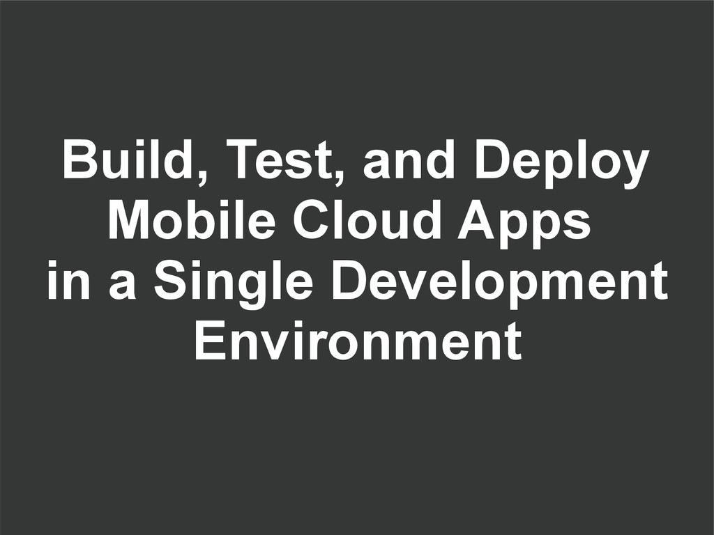 Build, Test, and Deploy Mobile Cloud Apps in a ...