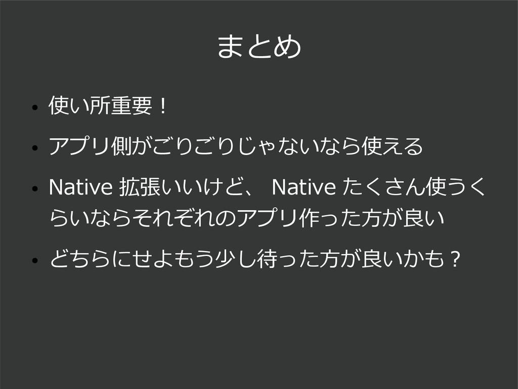 まとめ ● 使い所重要! ● アプリ側がごりごりじゃないなら使える ● Native 拡張いい...