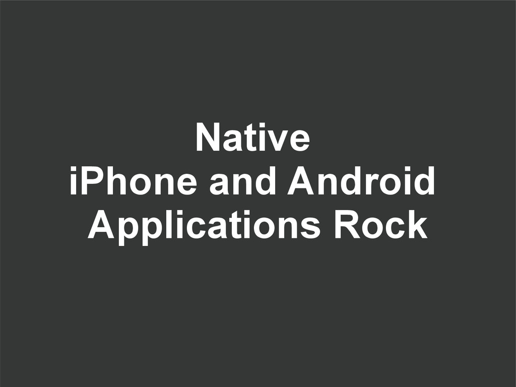 Native iPhone and Android Applications Rock