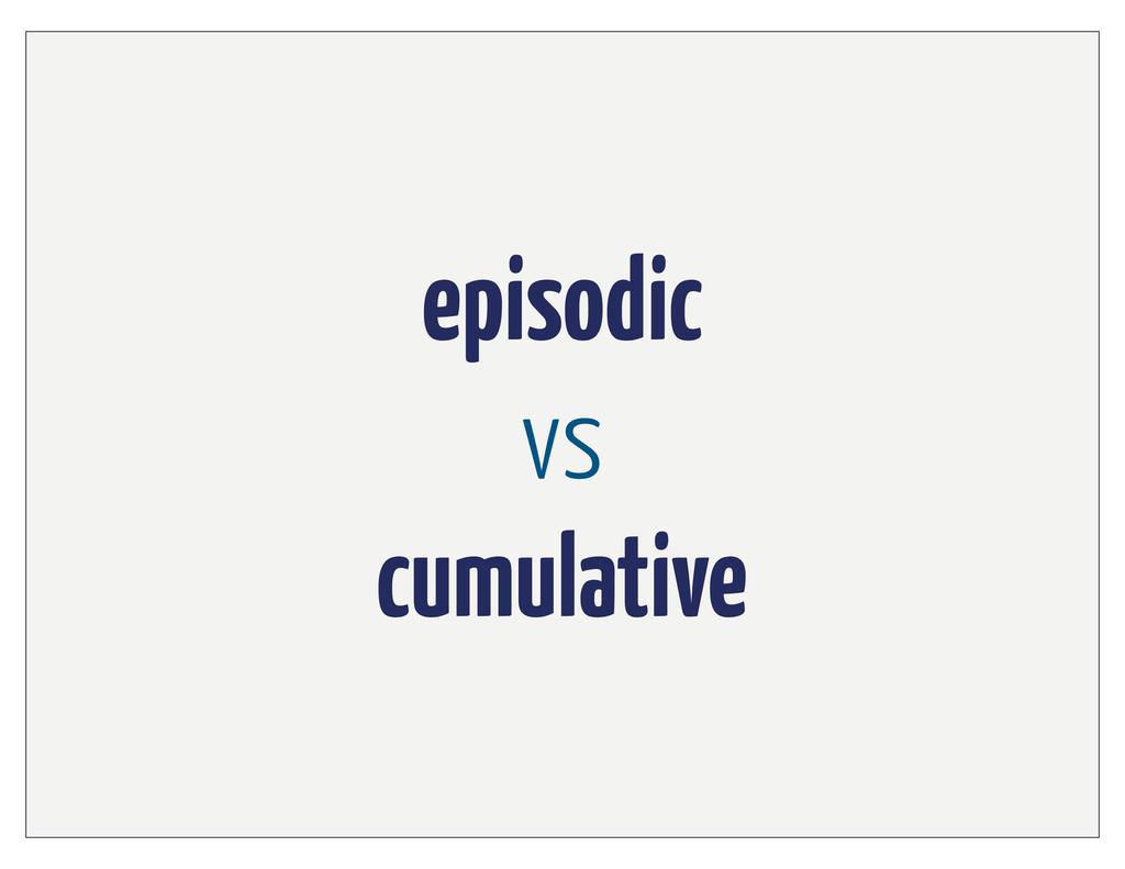 episodic vs cumulative