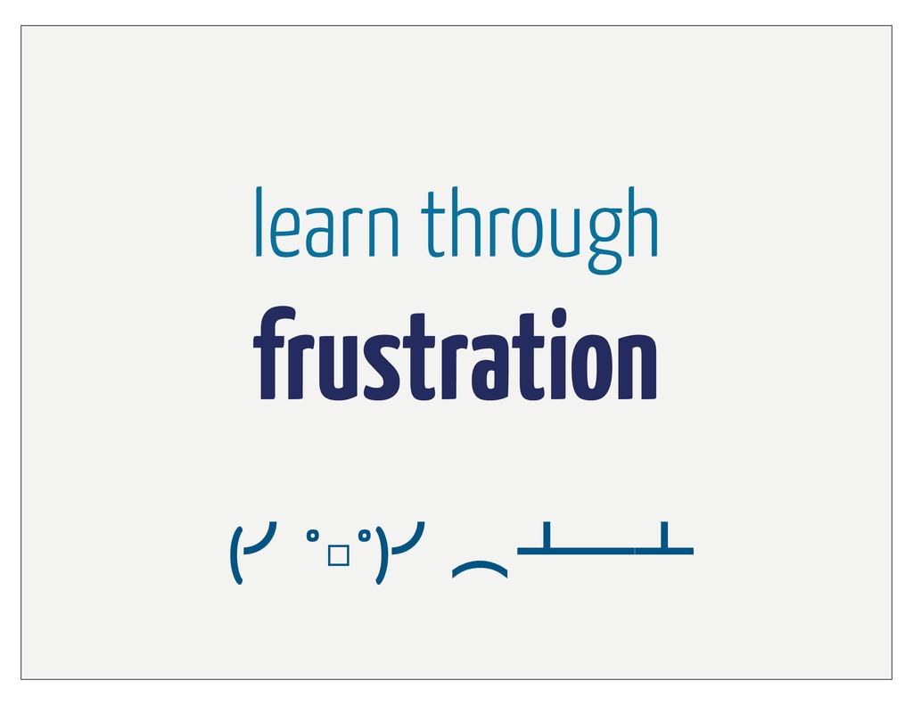 learn through frustration (›°□°)›ớ ᵲᴸᵲ