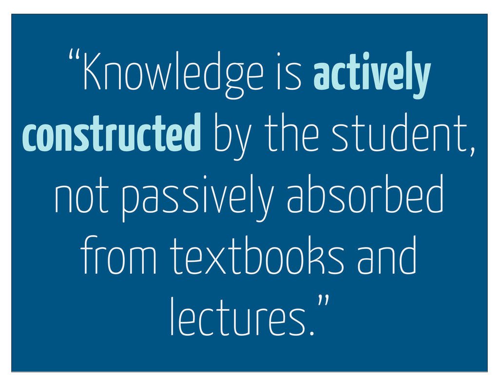 """""""Knowledge is actively constructed by the stude..."""