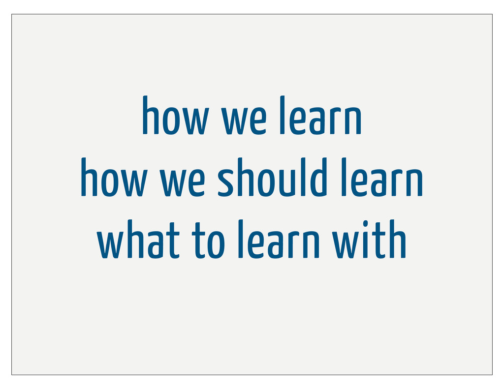 how we learn how we should learn what to learn ...
