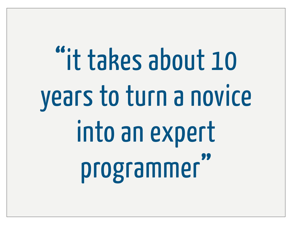 """""""it takes about 10 years to turn a novice into ..."""