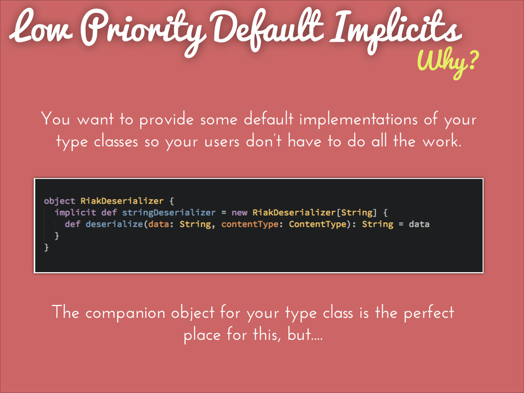 Why? Low Priority Default Implicits You want to...