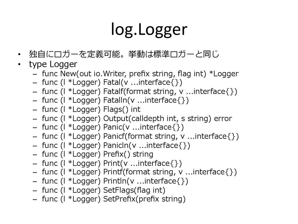 log.Logger • 独⾃自にロガーを定義可能。挙動は標準ロガーと同じ • type ...