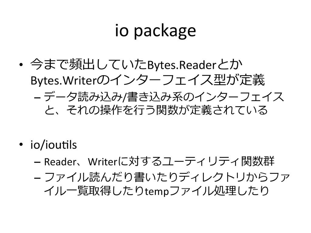 io package • 今まで頻出していたBytes.Readerとか Bytes....