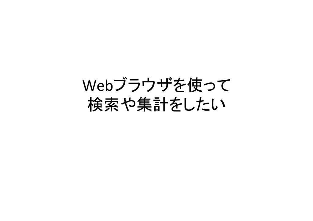 Webブラウザを使って  検索や集計をしたい