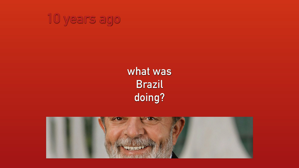 10 years ago what was Brazil doing?