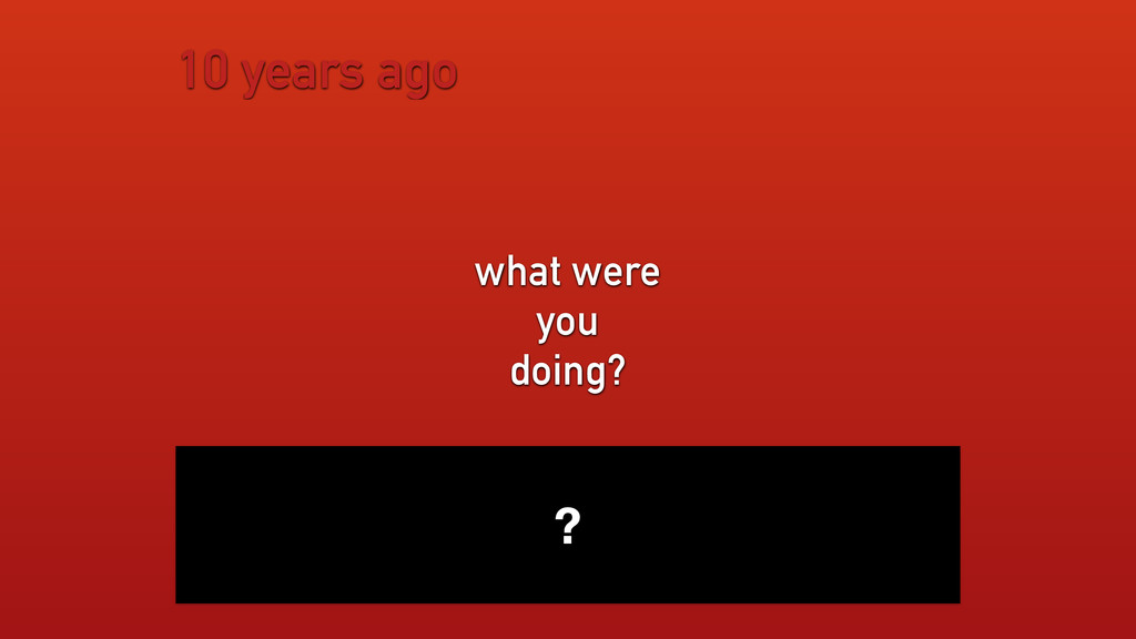10 years ago what were you doing? ?
