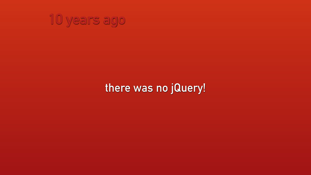 10 years ago there was no jQuery!