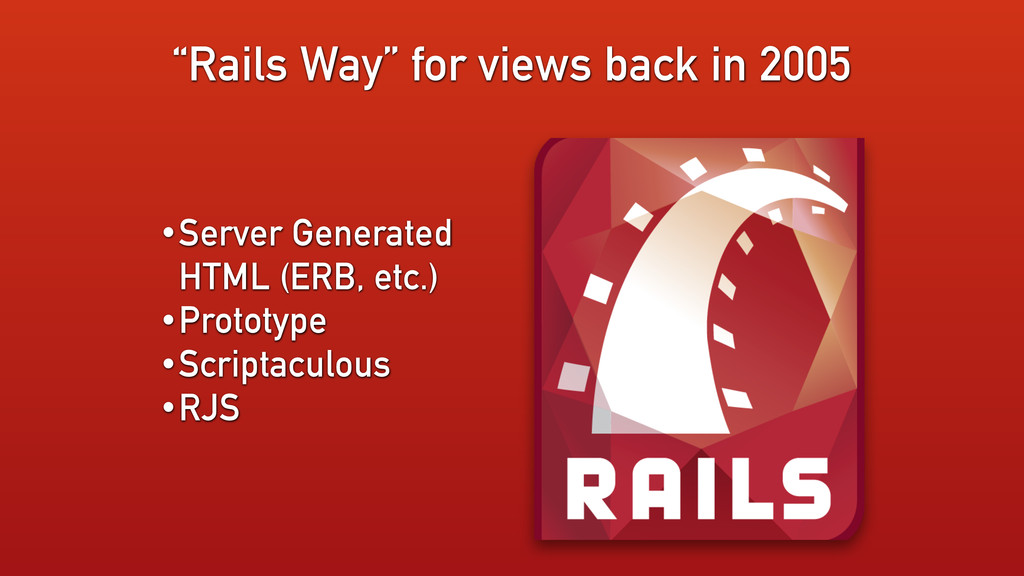 """""""Rails Way"""" for views back in 2005 •Server Gene..."""