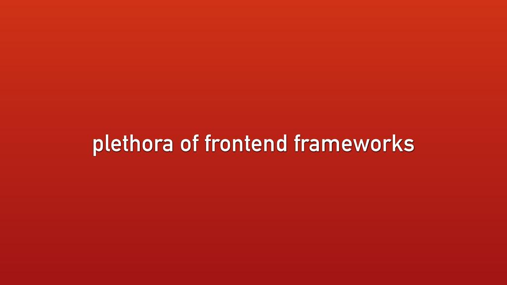 plethora of frontend frameworks