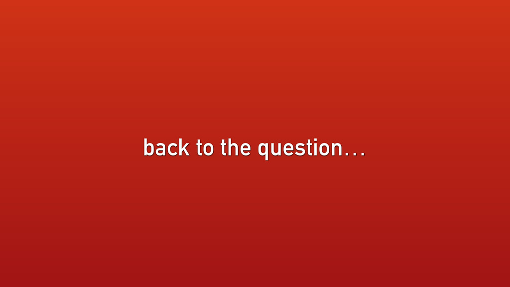 back to the question…