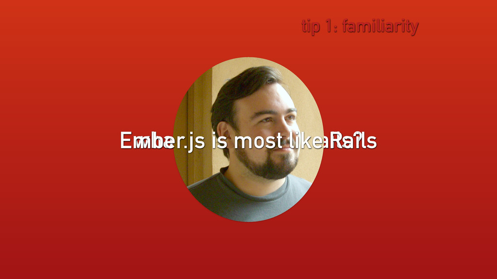 what is most like Rails? tip 1: familiarity Emb...