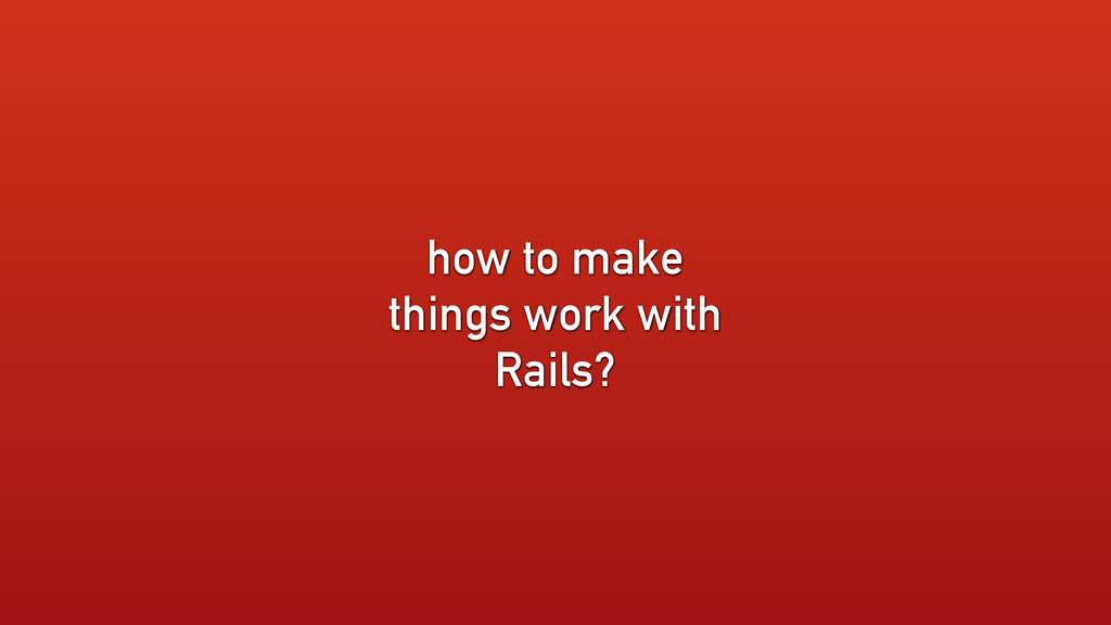 how to make things work with Rails?