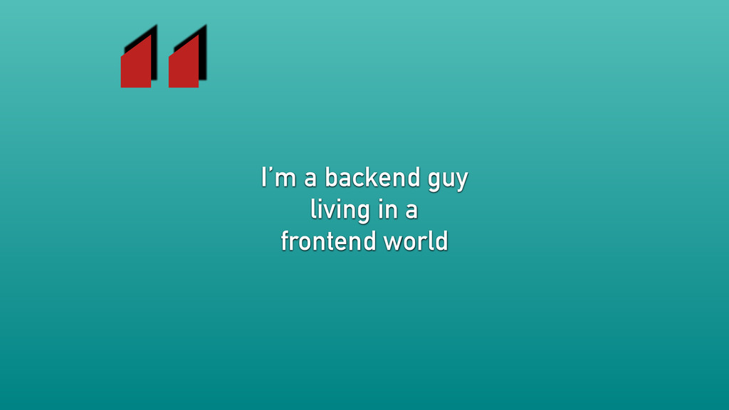 """I'm a backend guy living in a frontend world """""""