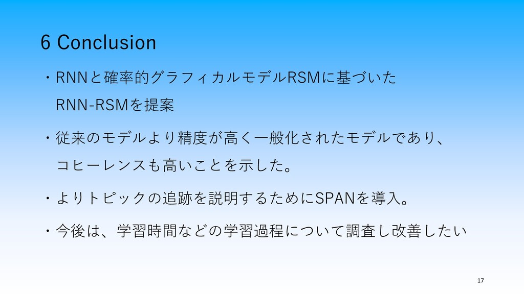 6 Conclusion 17 ・RNNと確率的グラフィカルモデルRSMに基づいた RNN-R...